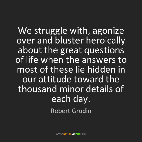 Robert Grudin: We struggle with, agonize over and bluster heroically...
