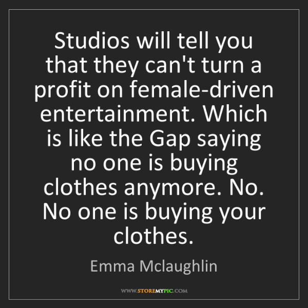 Emma Mclaughlin: Studios will tell you that they can't turn a profit on...