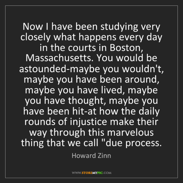 Howard Zinn: Now I have been studying very closely what happens every...