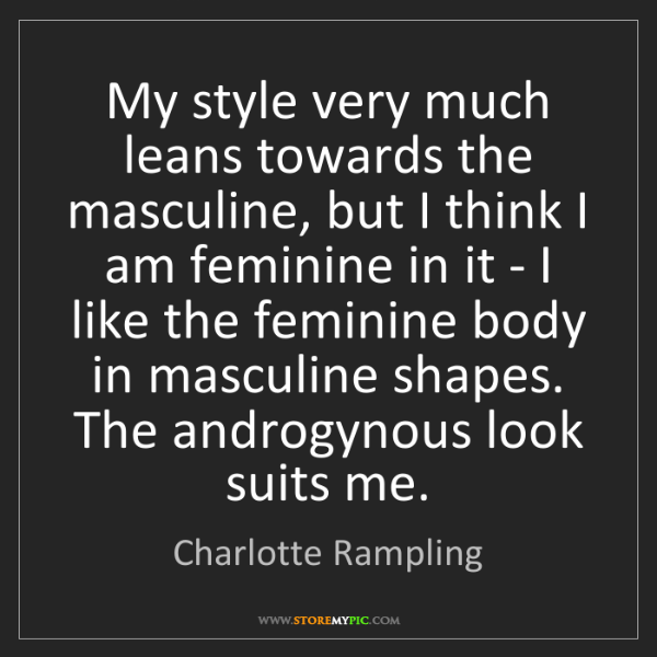 Charlotte Rampling: My style very much leans towards the masculine, but I...