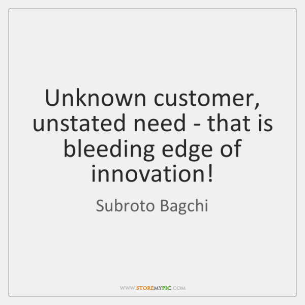 Unknown customer, unstated need - that is bleeding edge of innovation!