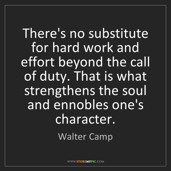 Walter Camp: There's no substitute for hard work and effort beyond...