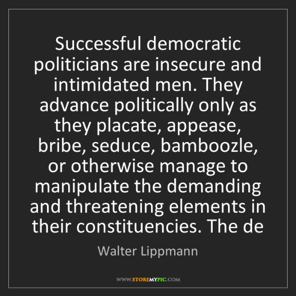 Walter Lippmann: Successful democratic politicians are insecure and intimidated...