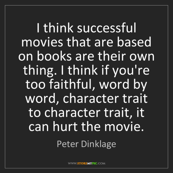 Peter Dinklage: I think successful movies that are based on books are...