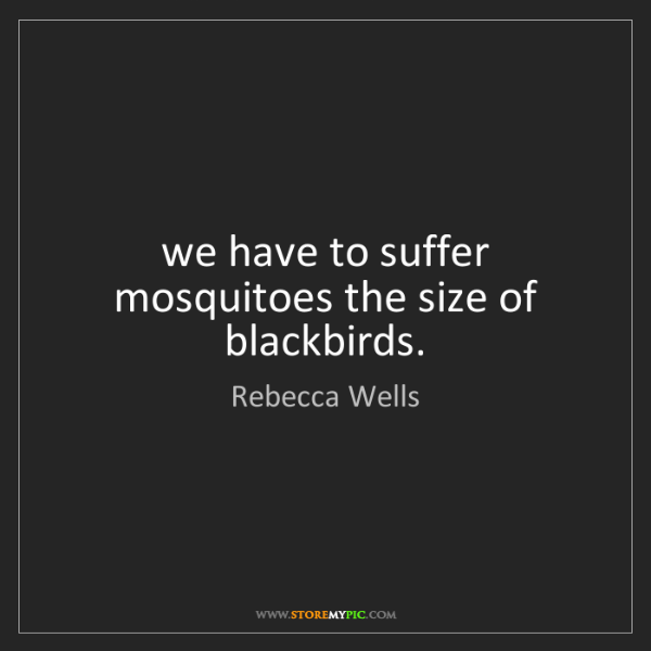 Rebecca Wells: we have to suffer mosquitoes the size of blackbirds.