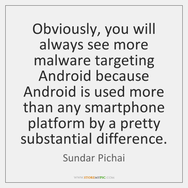 Obviously, you will always see more malware targeting Android because Android is ...