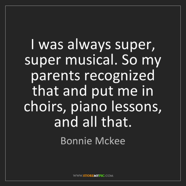 Bonnie Mckee: I was always super, super musical. So my parents recognized...