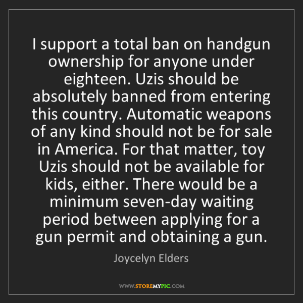 Joycelyn Elders: I support a total ban on handgun ownership for anyone...