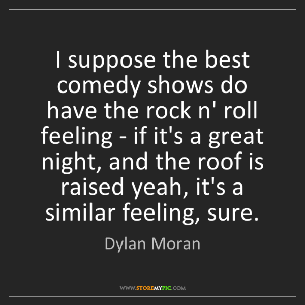 Dylan Moran: I suppose the best comedy shows do have the rock n' roll...