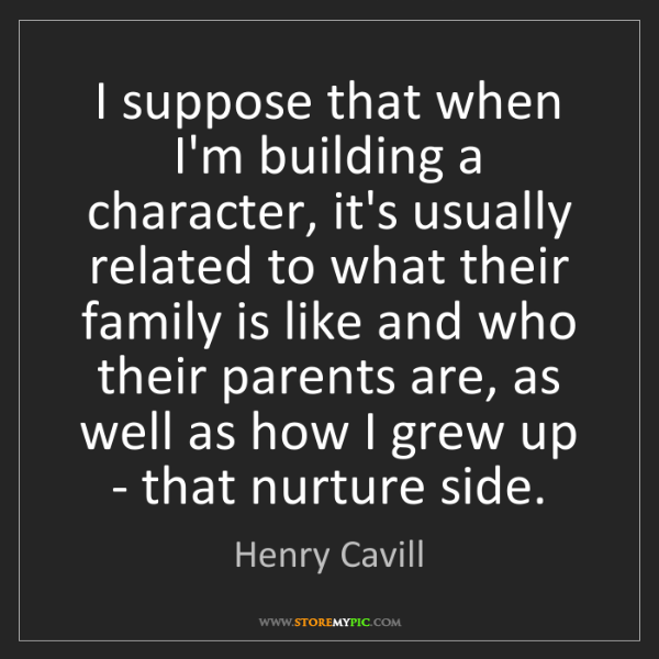 Henry Cavill: I suppose that when I'm building a character, it's usually...