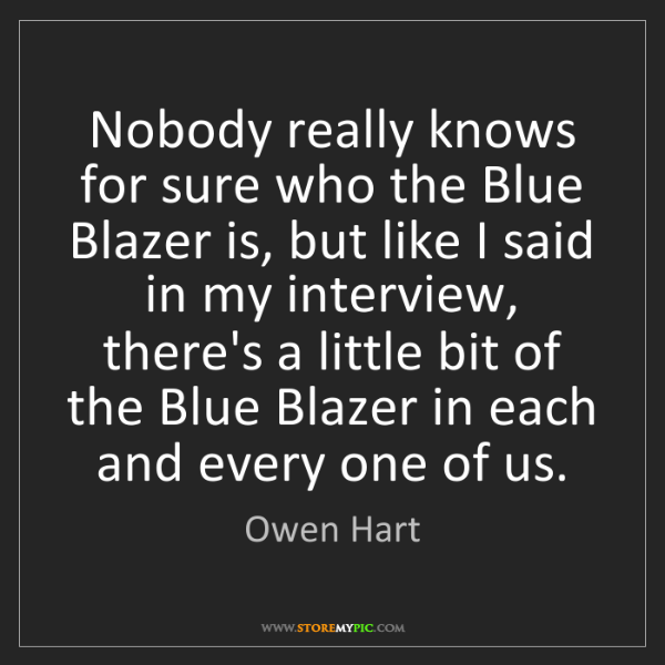 Owen Hart: Nobody really knows for sure who the Blue Blazer is,...