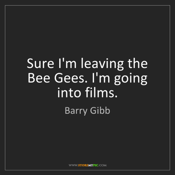 Barry Gibb: Sure I'm leaving the Bee Gees. I'm going into films.