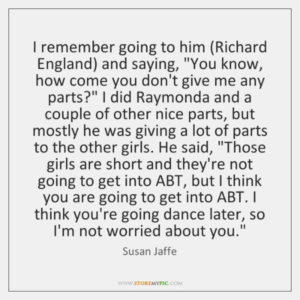 I remember going to him (Richard England) and saying,
