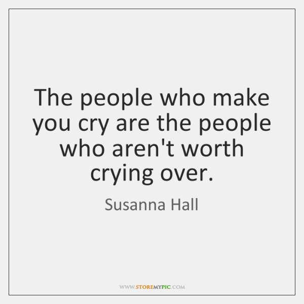 The people who make you cry are the people who aren't worth ...