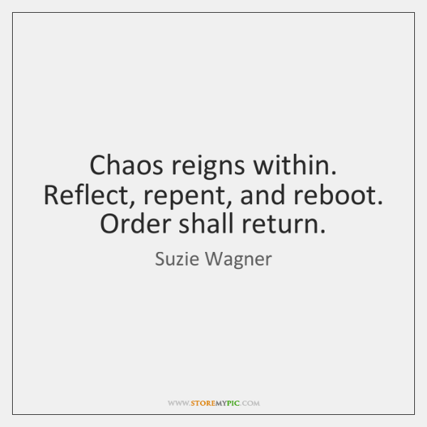 Chaos reigns within. Reflect, repent, and reboot. Order shall return.