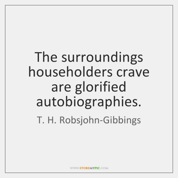 The surroundings householders crave are glorified autobiographies.