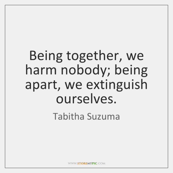 Being together, we harm nobody; being apart, we extinguish ourselves.