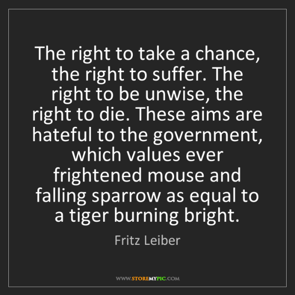 Fritz Leiber: The right to take a chance, the right to suffer. The...