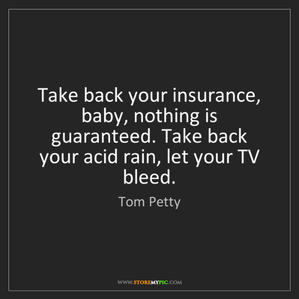 Tom Petty: Take back your insurance, baby, nothing is guaranteed....