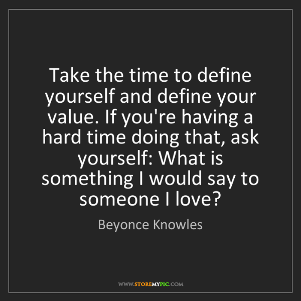 Quotes On Time Value: Beyonce Knowles: Take The Time To Define Yourself And