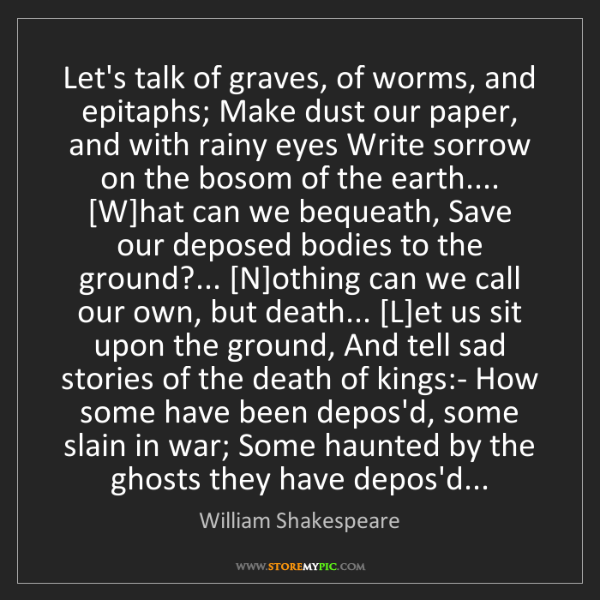 William Shakespeare: Let's talk of graves, of worms, and epitaphs; Make dust...