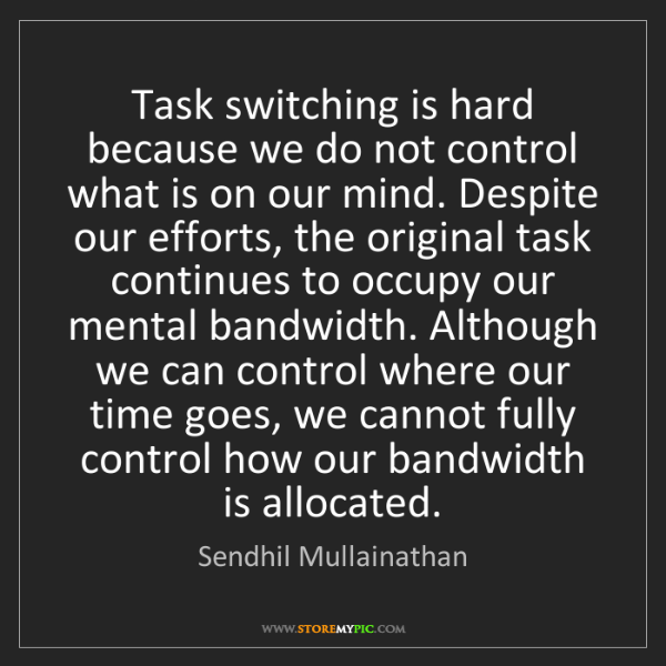 Sendhil Mullainathan: Task switching is hard because we do not control what...