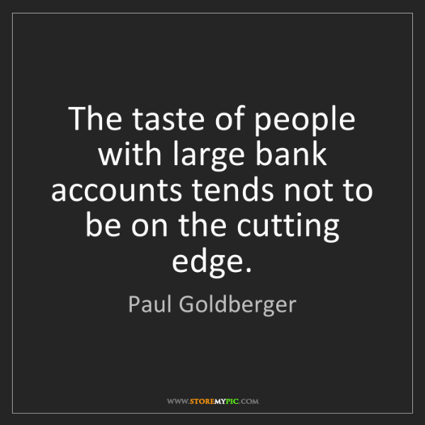 Paul Goldberger: The taste of people with large bank accounts tends not...