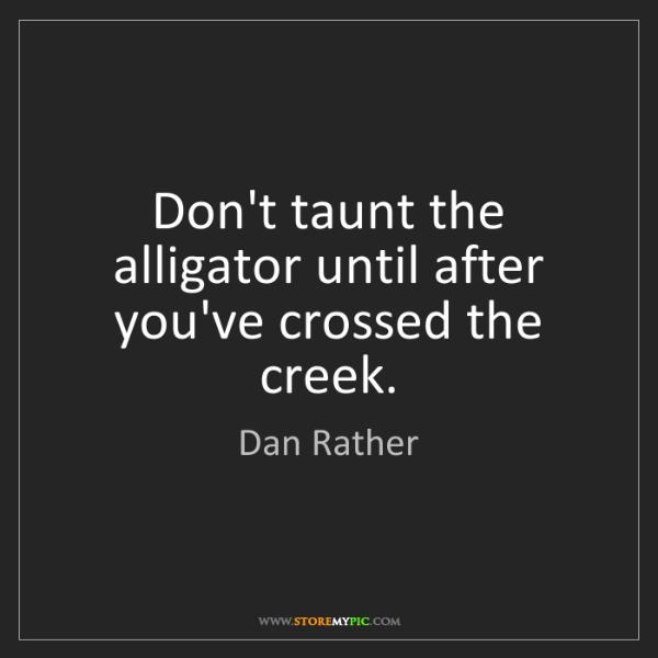 Dan Rather: Don't taunt the alligator until after you've crossed...
