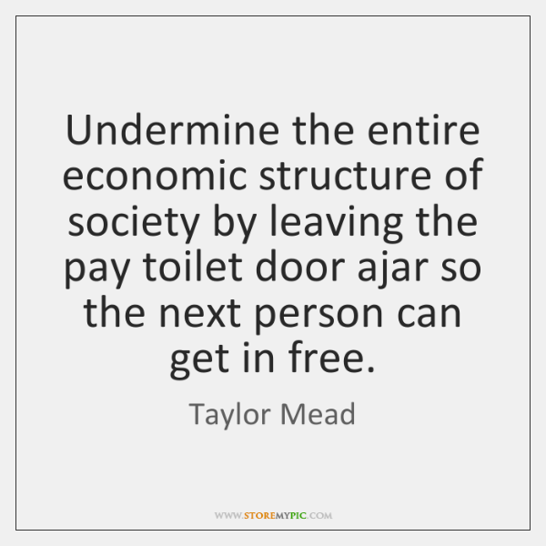 Undermine the entire economic structure of society by leaving the pay toilet ...