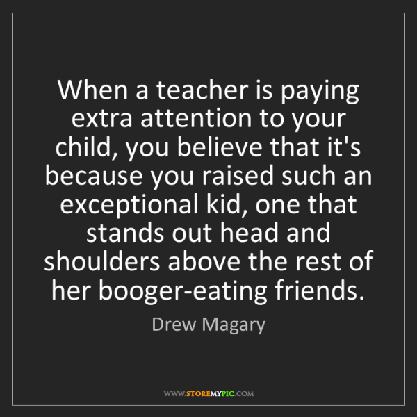 Drew Magary: When a teacher is paying extra attention to your child,...