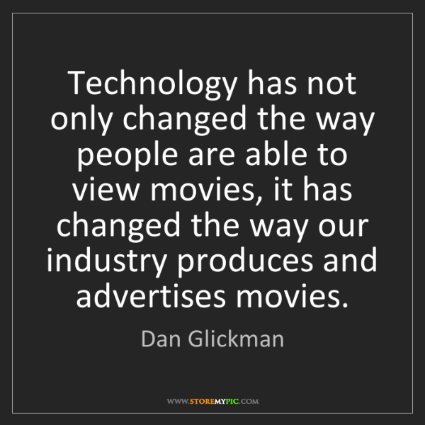 Dan Glickman: Technology has not only changed the way people are able...