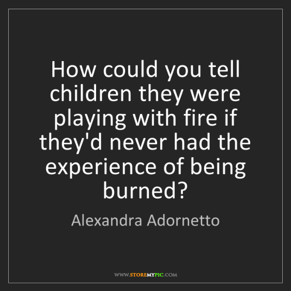 Alexandra Adornetto: How could you tell children they were playing with fire...