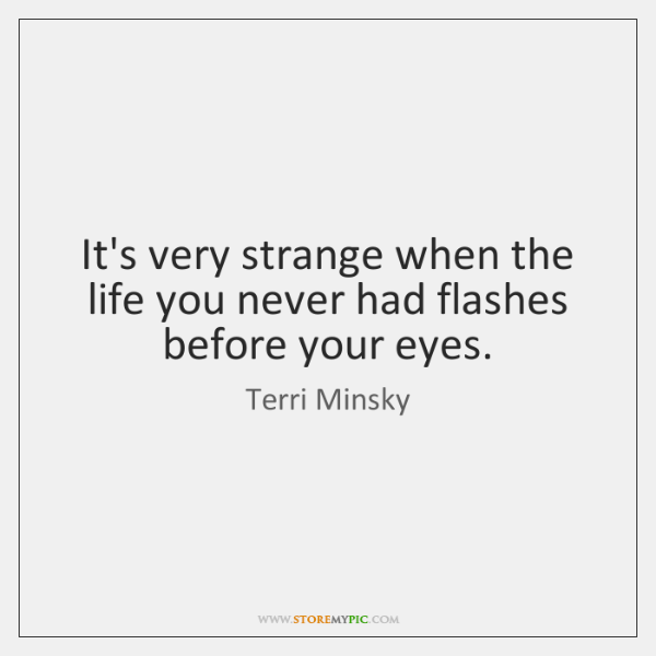 It's very strange when the life you never had flashes before your ...