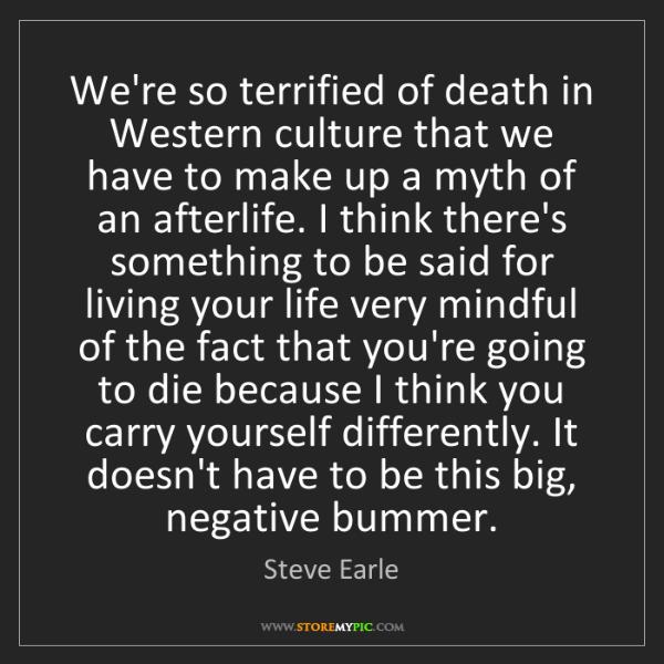 Steve Earle: We're so terrified of death in Western culture that we...