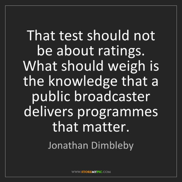 Jonathan Dimbleby: That test should not be about ratings. What should weigh...