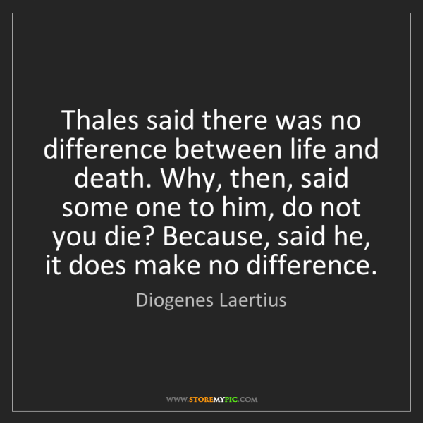 Diogenes Laertius: Thales said there was no difference between life and...