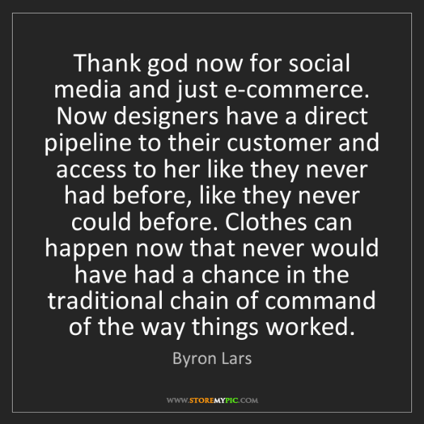 Byron Lars: Thank god now for social media and just e-commerce. Now...