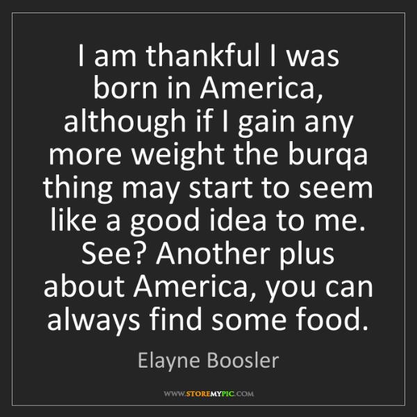 Elayne Boosler: I am thankful I was born in America, although if I gain...