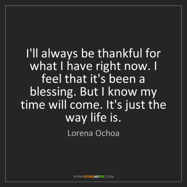 Lorena Ochoa: I'll always be thankful for what I have right now. I...