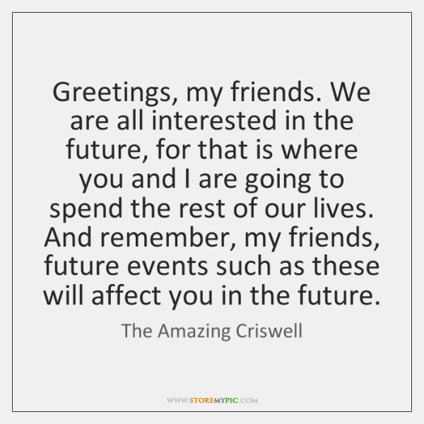 Greetings, my friends. We are all interested in the future, for that ...