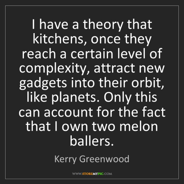 Kerry Greenwood: I have a theory that kitchens, once they reach a certain...