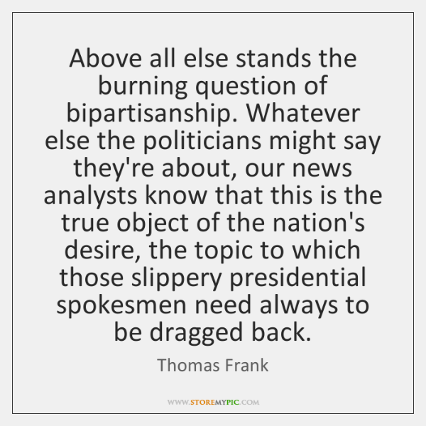 Above all else stands the burning question of bipartisanship. Whatever else the ...
