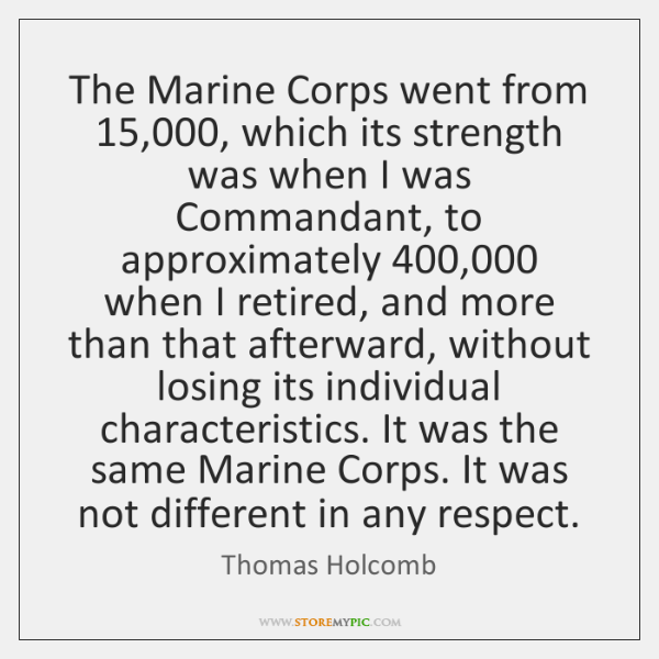 The Marine Corps went from 15,000, which its strength was when I was ...