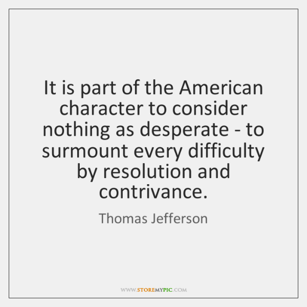 It is part of the American character to consider nothing as desperate ...