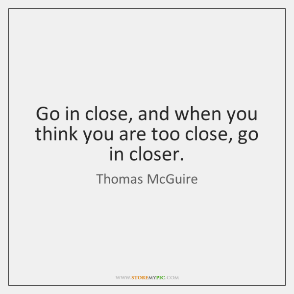 Go in close, and when you think you are too close, go ...