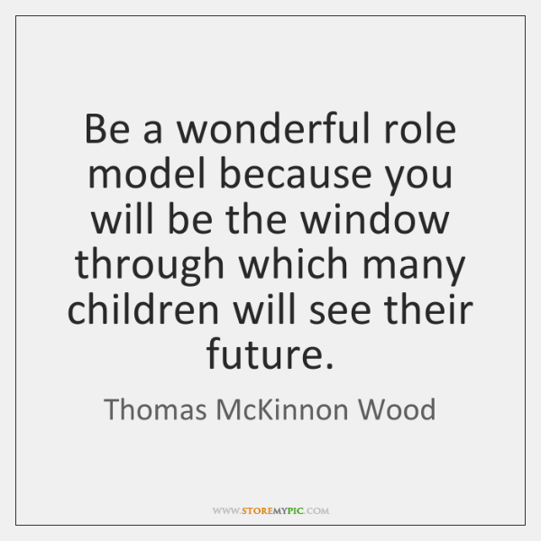 Be a wonderful role model because you will be the window through ...