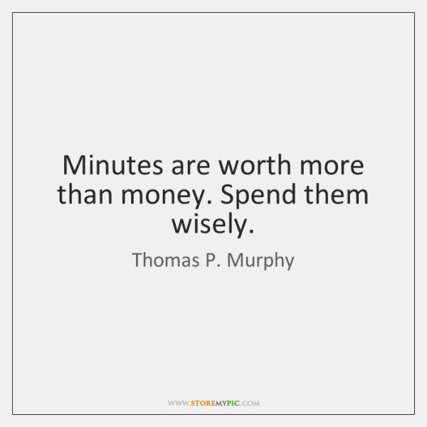 Minutes are worth more than money. Spend them wisely.