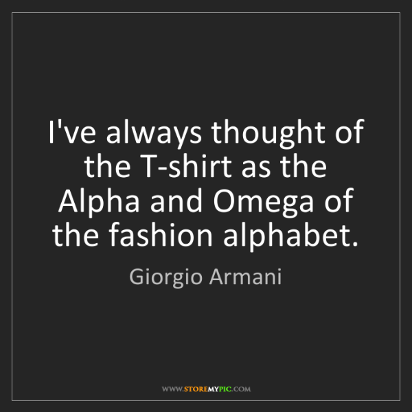 Giorgio Armani: I've always thought of the T-shirt as the Alpha and Omega...