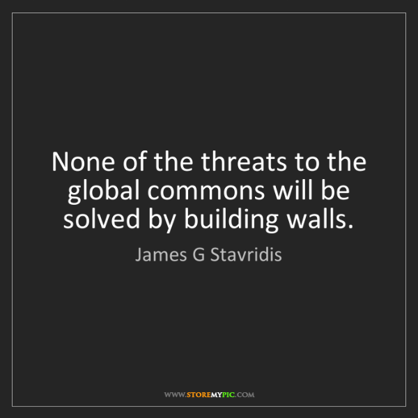 James G Stavridis: None of the threats to the global commons will be solved...