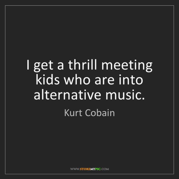 Kurt Cobain: I get a thrill meeting kids who are into alternative...